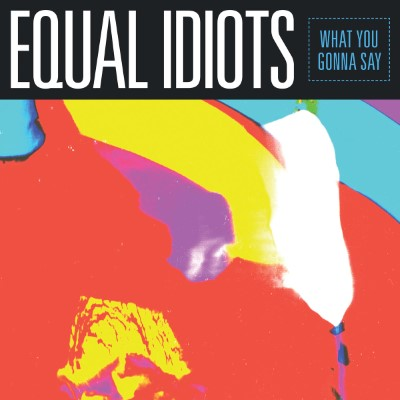 20180721(s)_Equal-Idiots_What-You-Gonna-Say